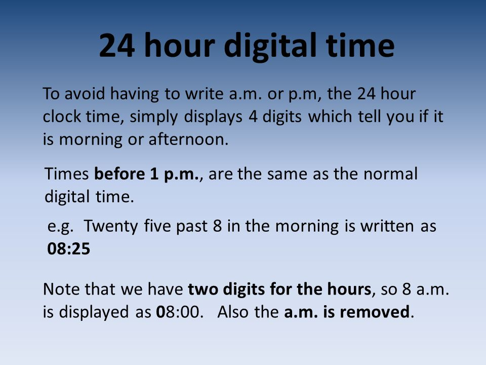 24 hour digital time To avoid having to write a.m. or p.m, the 24 hour clock time, simply displays 4 digits which tell you if it is morning or afterno