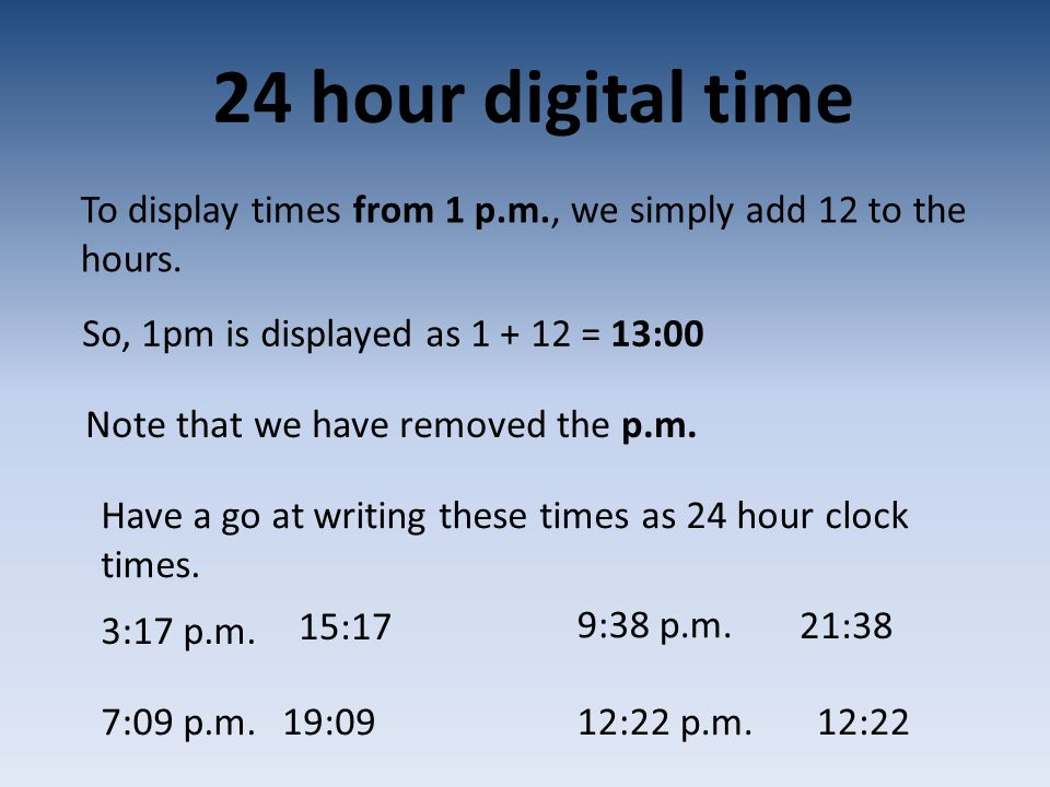 24 hour digital time To display times from 1 p.m., we simply add 12 to the hours. So, 1pm is displayed as 1 + 12 = 13:00 Note that we have removed the