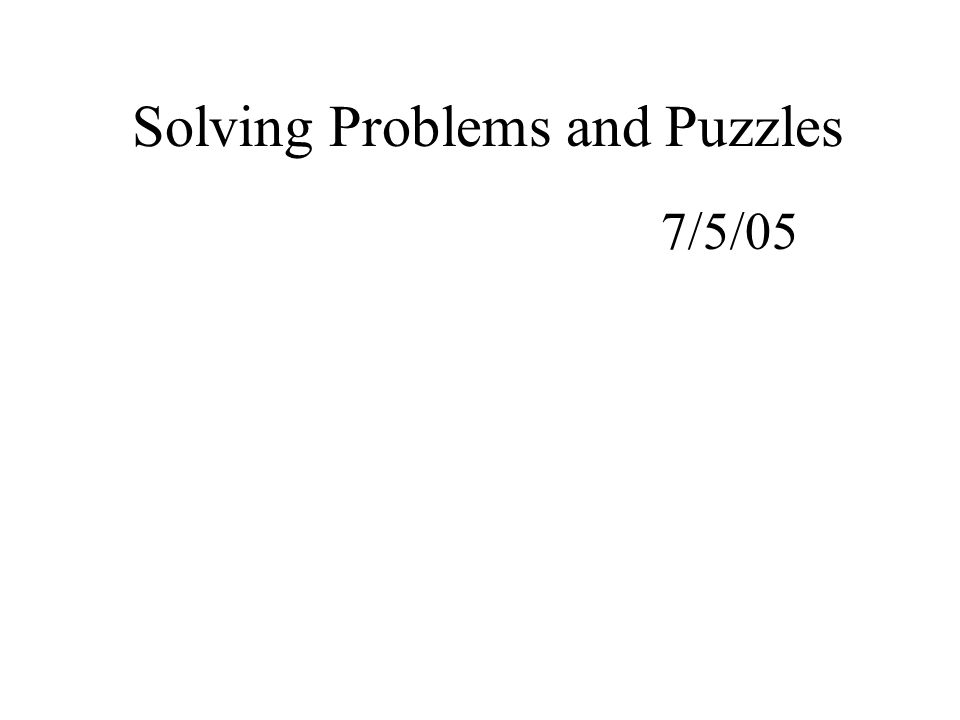 Solving Problems and Puzzles 7/5/05
