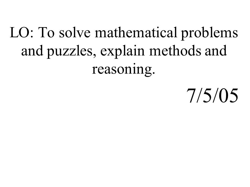 LO: To solve mathematical problems and puzzles, explain methods and reasoning. 7/5/05