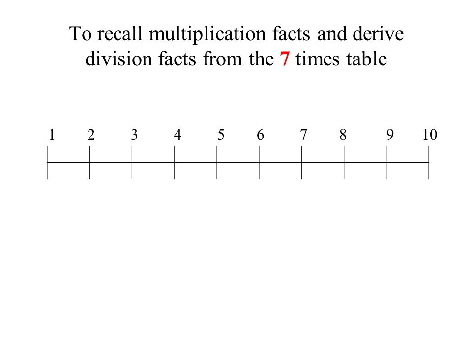 To recall multiplication facts and derive division facts from the 7 times table 1 2 3 4 5 6 7 8 9 10