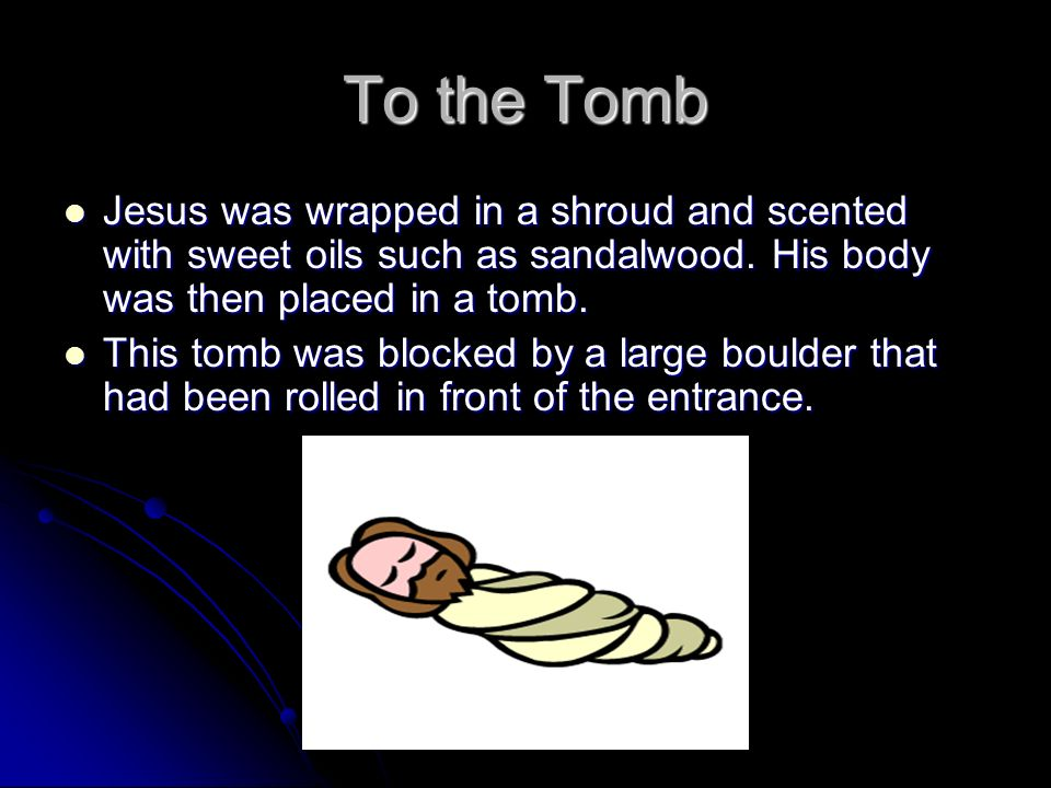 To the Tomb Jesus was wrapped in a shroud and scented with sweet oils such as sandalwood. His body was then placed in a tomb. Jesus was wrapped in a s