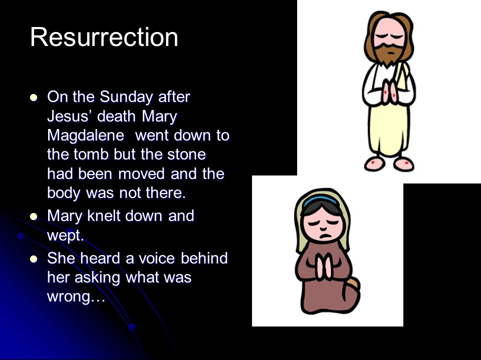 On the Sunday after Jesus death Mary Magdalene went down to the tomb but the stone had been moved and the body was not there. On the Sunday after Jesu