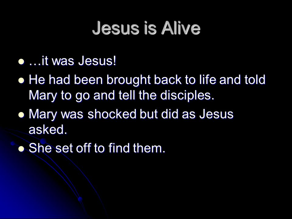 Jesus is Alive …it was Jesus! …it was Jesus! He had been brought back to life and told Mary to go and tell the disciples. He had been brought back to