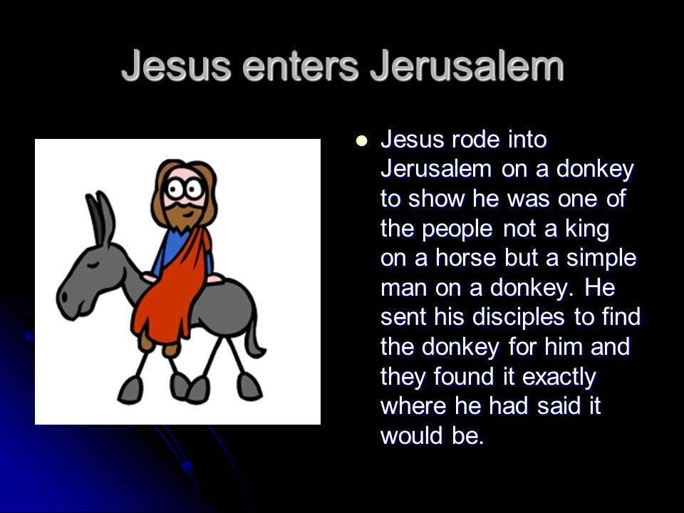 Jesus enters Jerusalem Jesus rode into Jerusalem on a donkey to show he was one of the people not a king on a horse but a simple man on a donkey. He s
