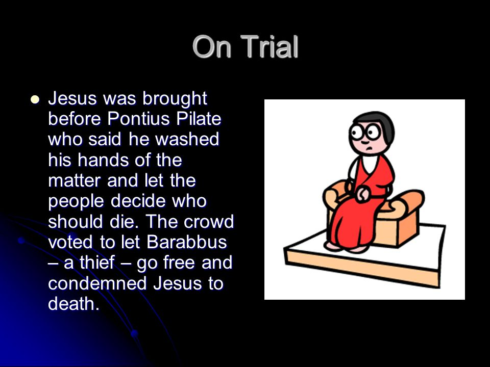 On Trial Jesus was brought before Pontius Pilate who said he washed his hands of the matter and let the people decide who should die. The crowd voted