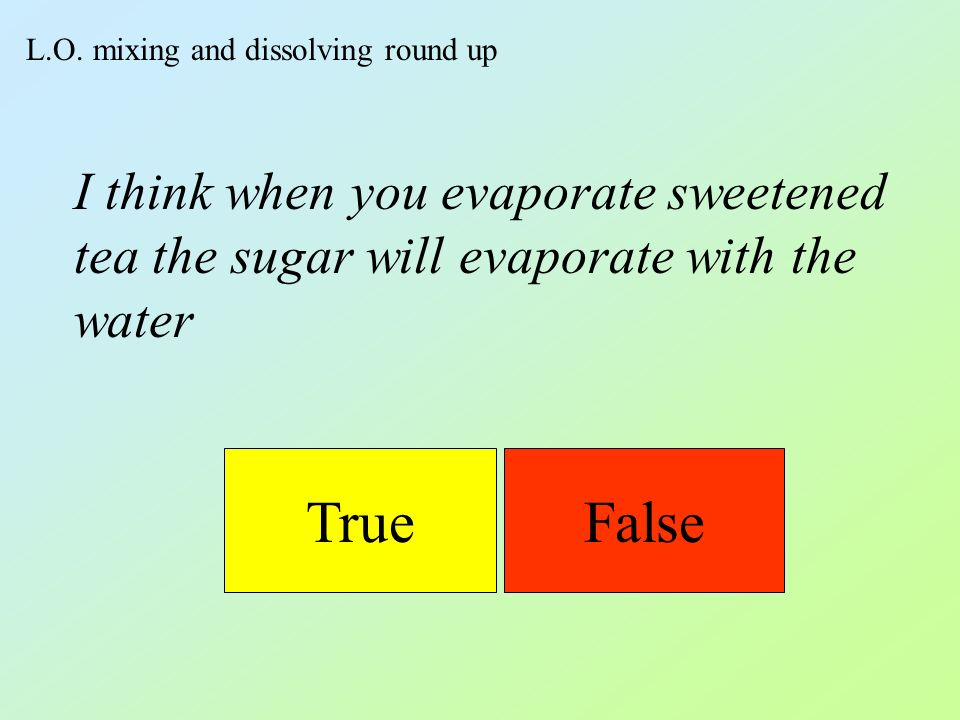 L.O. mixing and dissolving round up TrueFalse I think when you evaporate sweetened tea the sugar will evaporate with the water