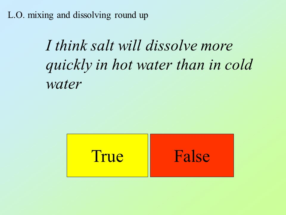 L.O. mixing and dissolving round up TrueFalse I think salt will dissolve more quickly in hot water than in cold water