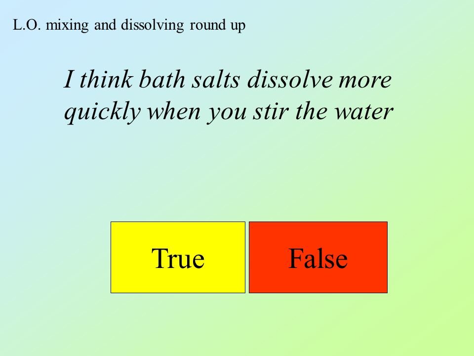 L.O. mixing and dissolving round up TrueFalse I think bath salts dissolve more quickly when you stir the water