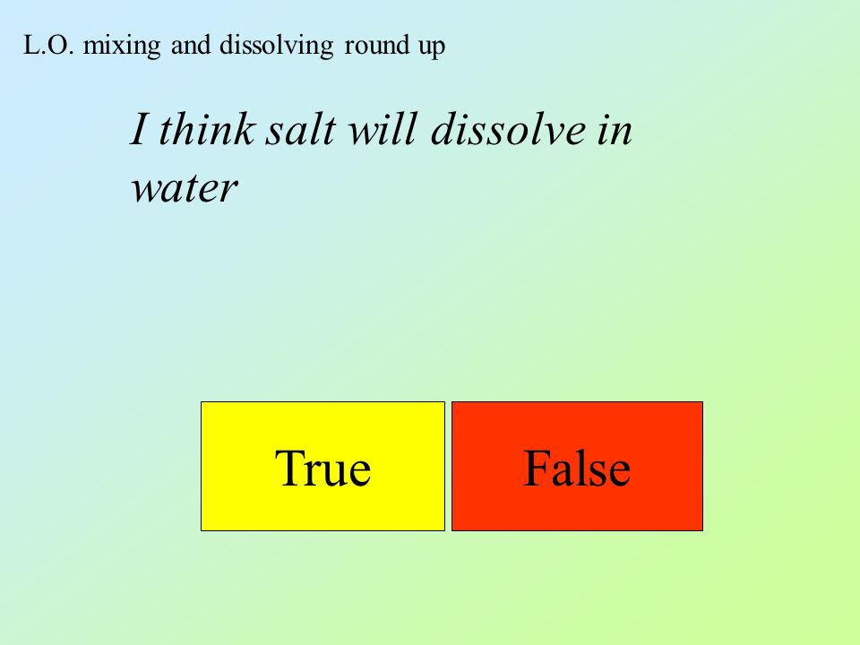 L.O. mixing and dissolving round up TrueFalse I think salt will dissolve in water