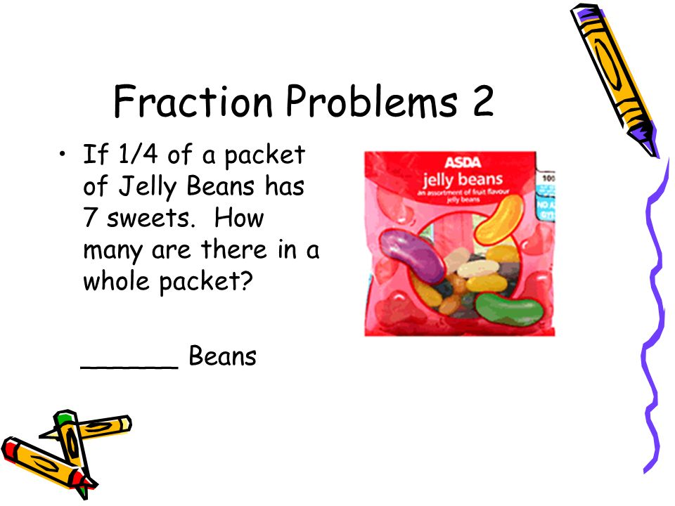 Fraction Problems 2 If 1/4 of a packet of Jelly Beans has 7 sweets. How many are there in a whole packet? ______ Beans