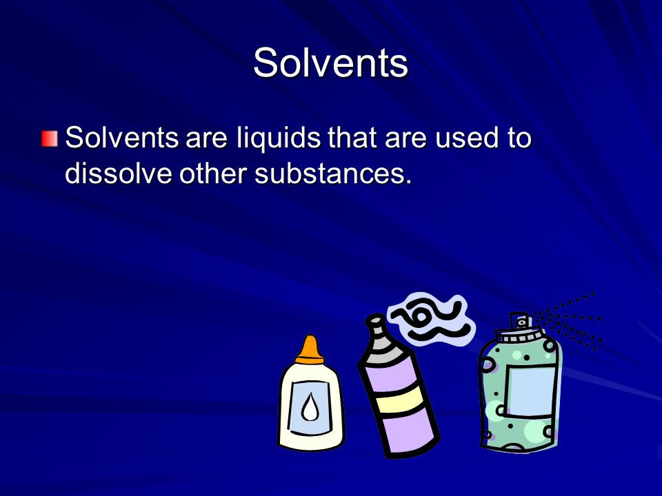 Solvents Solvents are liquids that are used to dissolve other substances.