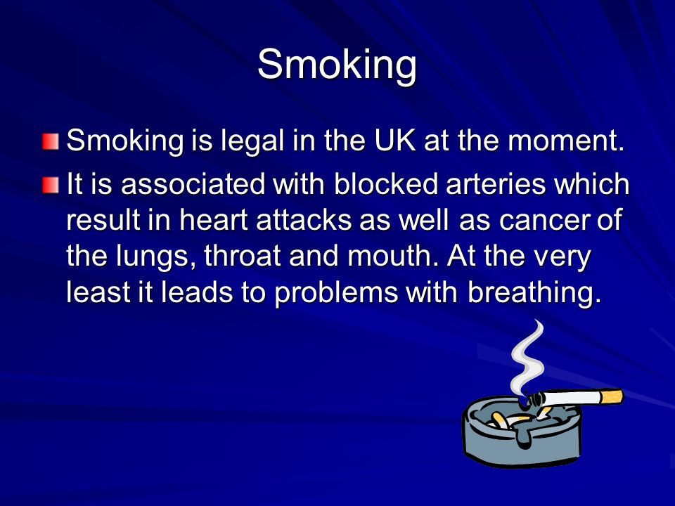 Smoking Smoking is legal in the UK at the moment.
