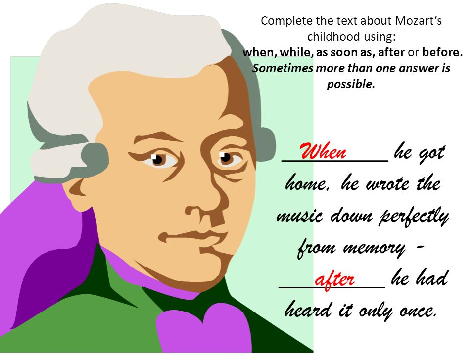 Complete the text about Mozarts childhood using: when, while, as soon as, after or before. Sometimes more than one answer is possible. ________ he got