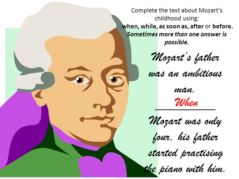 Complete the text about Mozarts childhood using: when, while, as soon as, after or before.