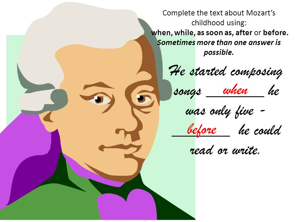 Complete the text about Mozarts childhood using: when, while, as soon as, after or before. Sometimes more than one answer is possible. He started comp