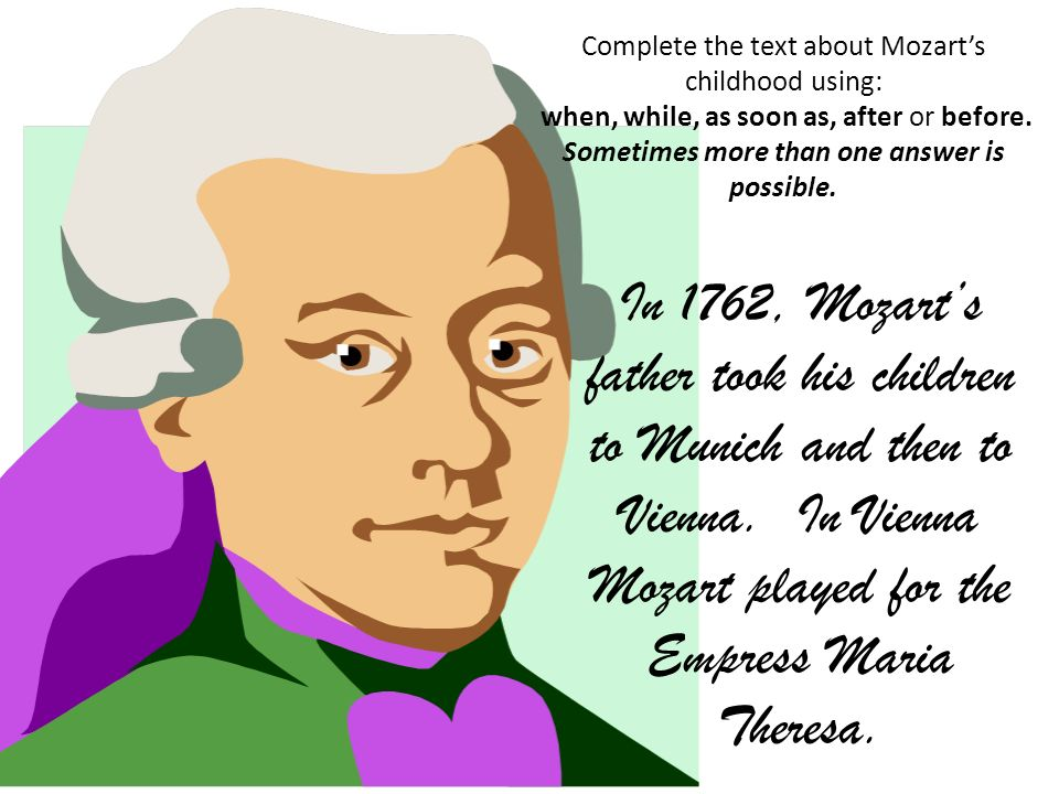 Complete the text about Mozarts childhood using: when, while, as soon as, after or before. Sometimes more than one answer is possible. In 1762, Mozart