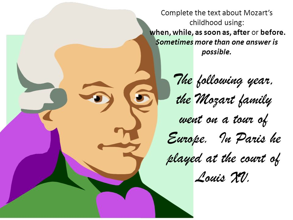 Complete the text about Mozarts childhood using: when, while, as soon as, after or before. Sometimes more than one answer is possible. The following y