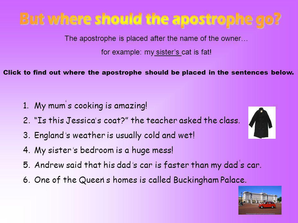 The apostrophe is placed after the name of the owner… for example: my sisters cat is fat! Click to find out where the apostrophe should be placed in t
