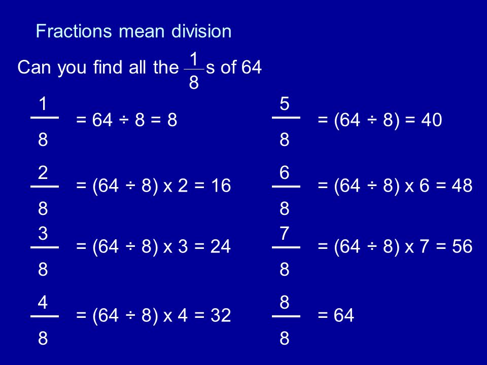 Fractions mean division Can you find all the s of 64 1 8 1 8 2 8 = 64 ÷ 8 = 8 = (64 ÷ 8) x 2 = 16 3 8 = (64 ÷ 8) x 3 = 24 4 8 = (64 ÷ 8) x 4 = 32 5 8 6 8 = (64 ÷ 8) = 40 = (64 ÷ 8) x 6 = 48 7 8 = (64 ÷ 8) x 7 = 56 8 8 = 64