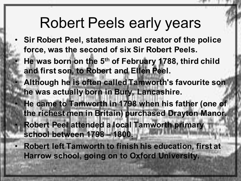Robert Peels early years Sir Robert Peel, statesman and creator of the police force, was the second of six Sir Robert Peels.