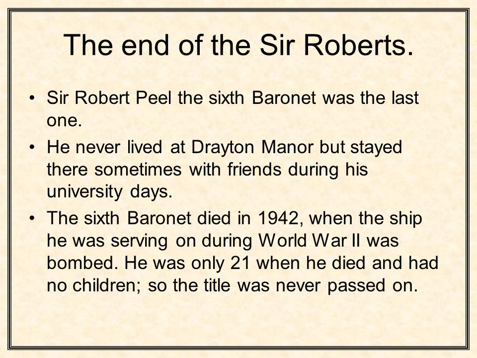 The end of the Sir Roberts. Sir Robert Peel the sixth Baronet was the last one.