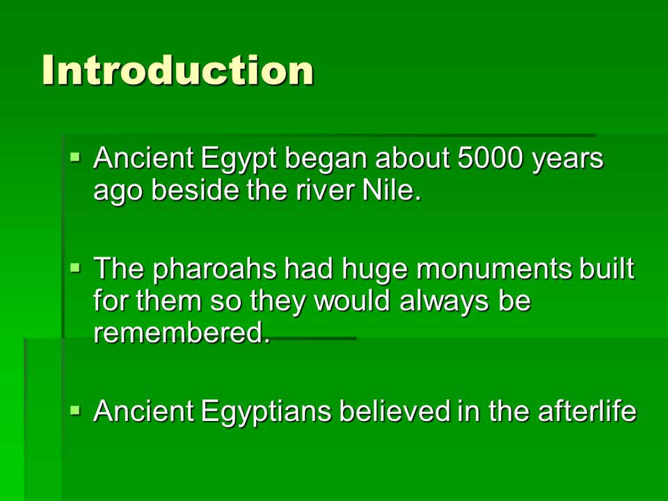 Introduction Ancient Egypt began about 5000 years ago beside the river Nile. Ancient Egypt began about 5000 years ago beside the river Nile. The pharo
