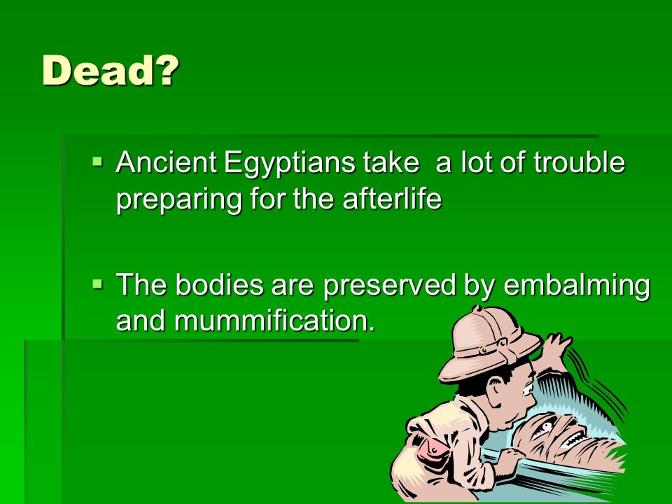 Dead? Ancient Egyptians take a lot of trouble preparing for the afterlife Ancient Egyptians take a lot of trouble preparing for the afterlife The bodi