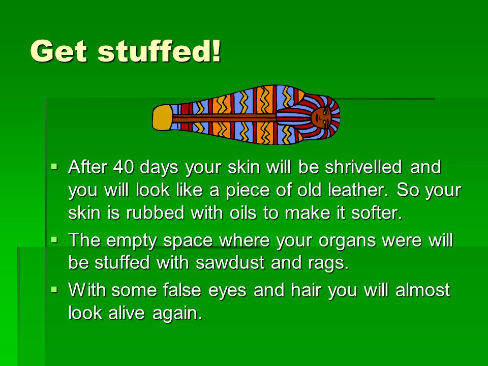 Get stuffed! After 40 days your skin will be shrivelled and you will look like a piece of old leather. So your skin is rubbed with oils to make it sof