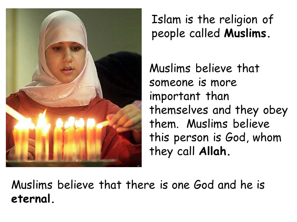 Islam is the religion of people called Muslims. Muslims believe that someone is more important than themselves and they obey them. Muslims believe thi