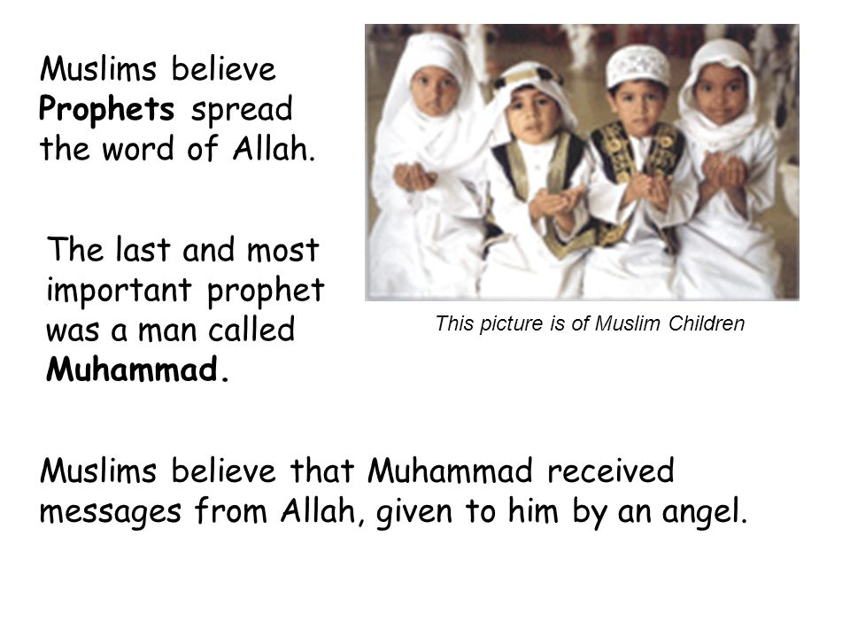 Muslims believe Prophets spread the word of Allah. This picture is of Muslim Children The last and most important prophet was a man called Muhammad. M