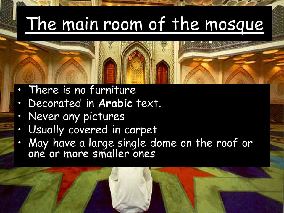 The main room of the mosque There is no furniture Decorated in Arabic text. Never any pictures Usually covered in carpet May have a large single dome