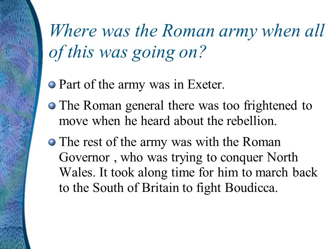 Other tribes joined in... Soon other tribes joined the Iceni army and they marched to Colchester – this was the capital of Roman Britain. Boudicca and