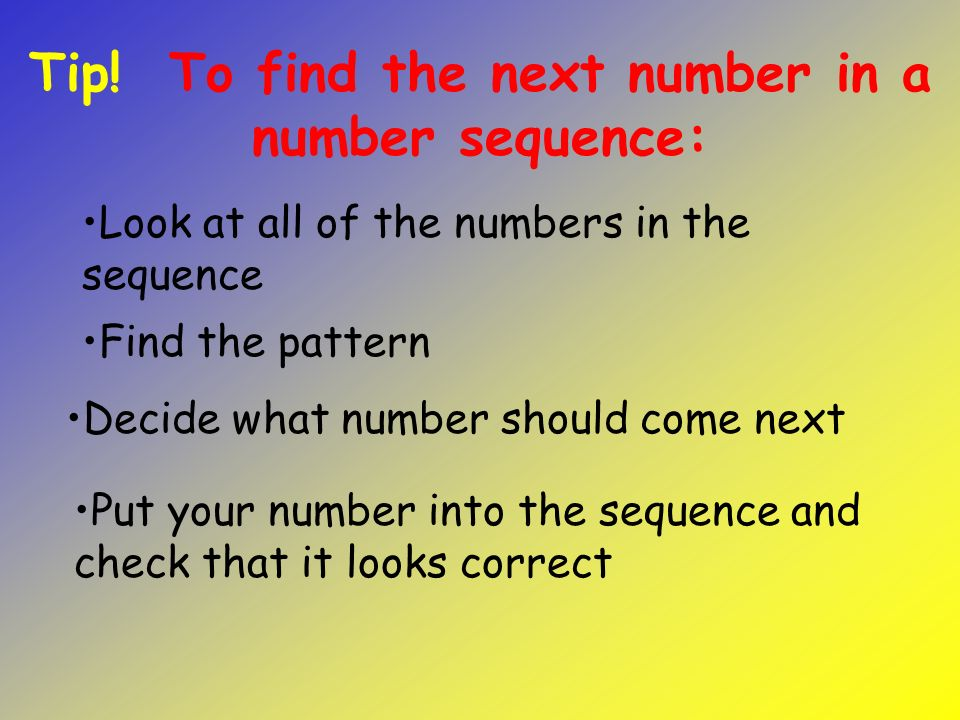 Decide what number should come next Look at all of the numbers in the sequence Tip.