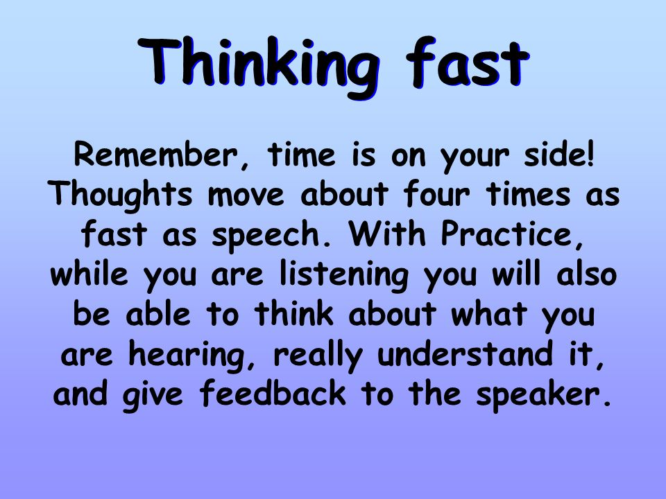1. Give your full attention on the person who is speaking. 2. Make sure your mind is focused. If you feel your mind wandering, change the position of