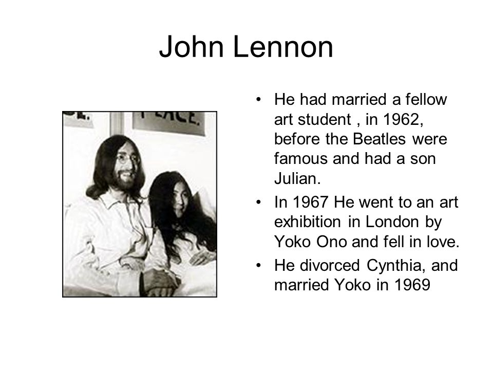 John Lennon He had married a fellow art student, in 1962, before the Beatles were famous and had a son Julian. In 1967 He went to an art exhibition in