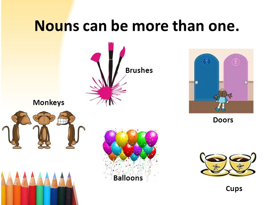 Nouns can be more than one. Brushes Doors Balloons Monkeys Cups