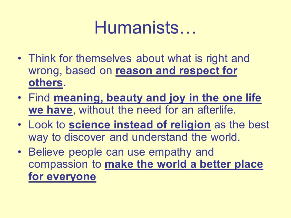 Humanists… Think for themselves about what is right and wrong, based on reason and respect for others. Find meaning, beauty and joy in the one life we