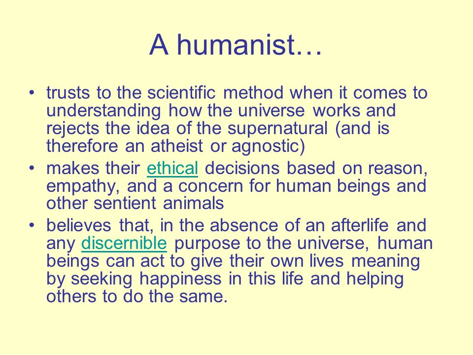 A humanist… trusts to the scientific method when it comes to understanding how the universe works and rejects the idea of the supernatural (and is the