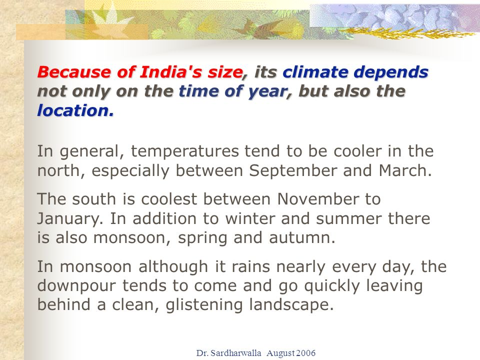 Dr. Sardharwalla August 2006 Because of India's size, its climate depends not only on the time of year, but also the location. In general, temperature