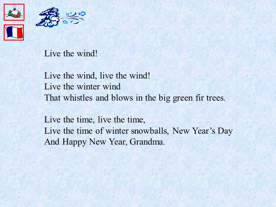 Live the wind! Live the wind, live the wind! Live the winter wind That whistles and blows in the big green fir trees. Live the time, live the time, Li
