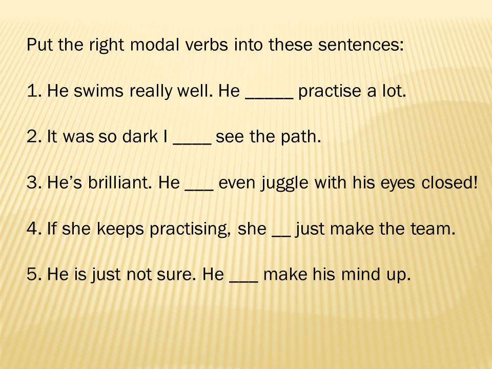 Put the right modal verbs into these sentences: 1. He swims really well. He _____ practise a lot. 2. It was so dark I ____ see the path. 3. Hes brilli