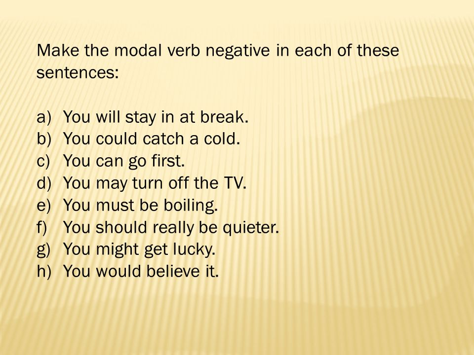 Make the modal verb negative in each of these sentences: a)You will stay in at break. b)You could catch a cold. c)You can go first. d)You may turn off