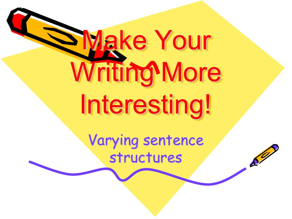 Make Your Writing More Interesting! Varying sentence structures