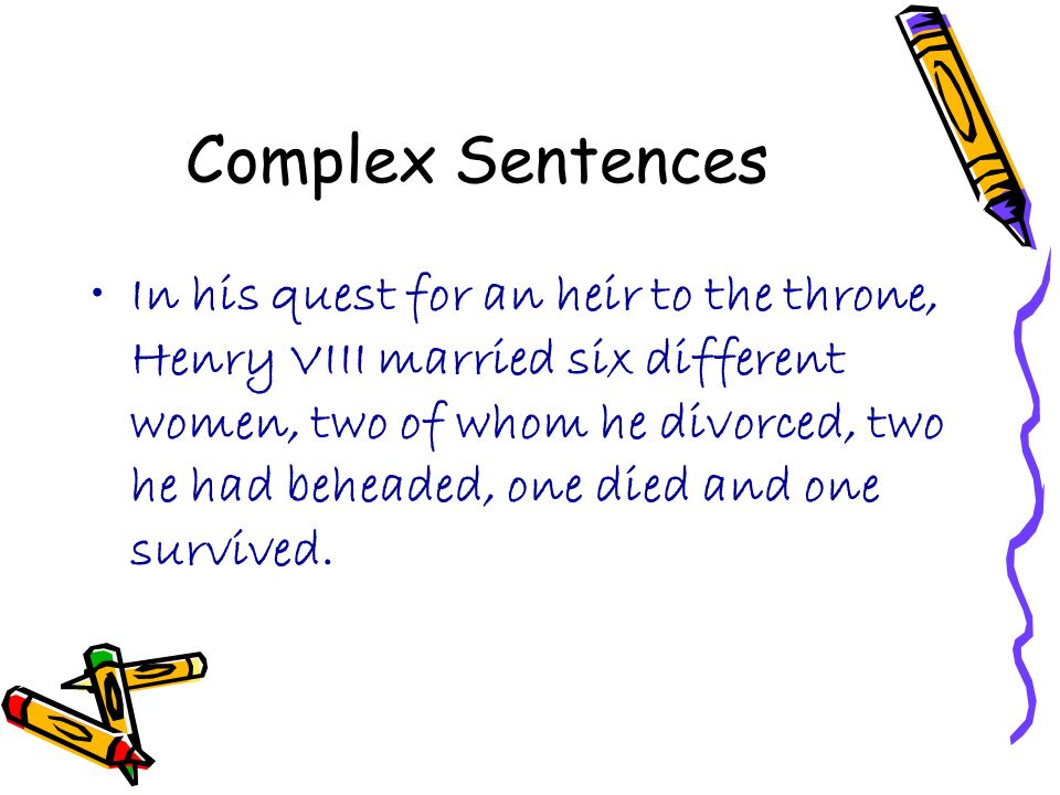 Complex Sentences In his quest for an heir to the throne, Henry VIII married six different women, two of whom he divorced, two he had beheaded, one died and one survived.