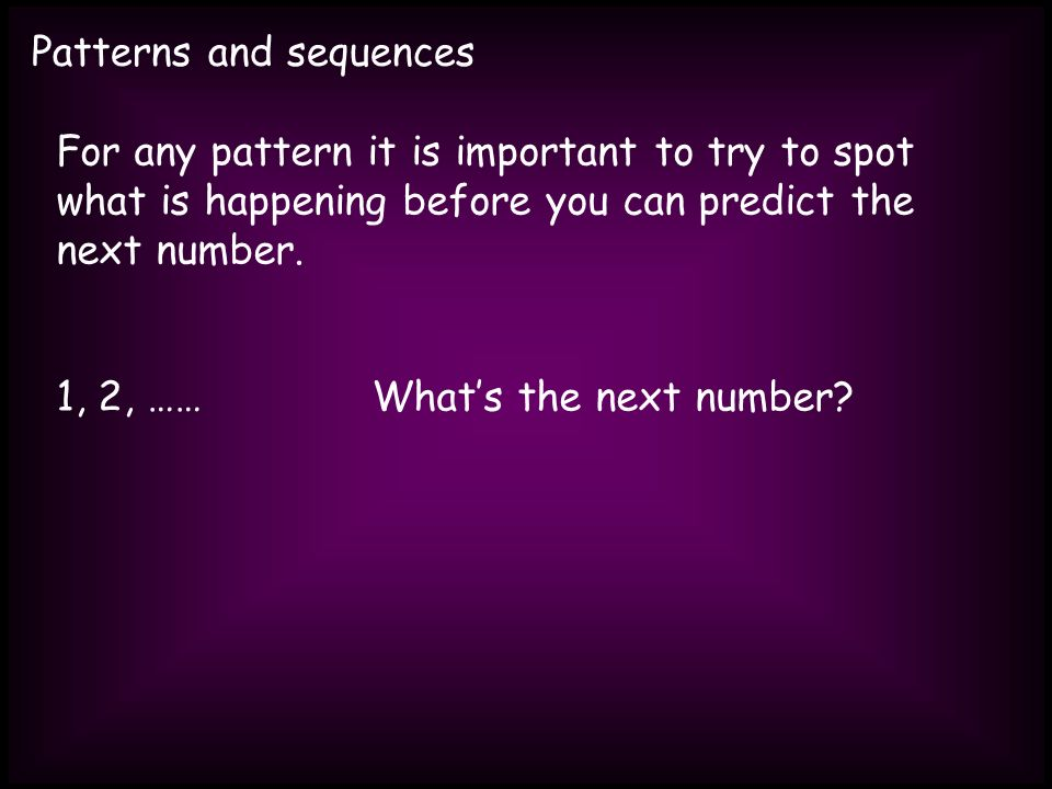 Patterns and sequences For any pattern it is important to try to spot what is happening before you can predict the next number.