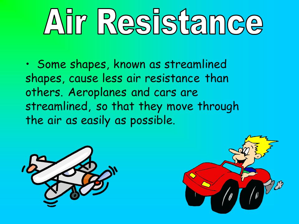 Some shapes, known as streamlined shapes, cause less air resistance than others.