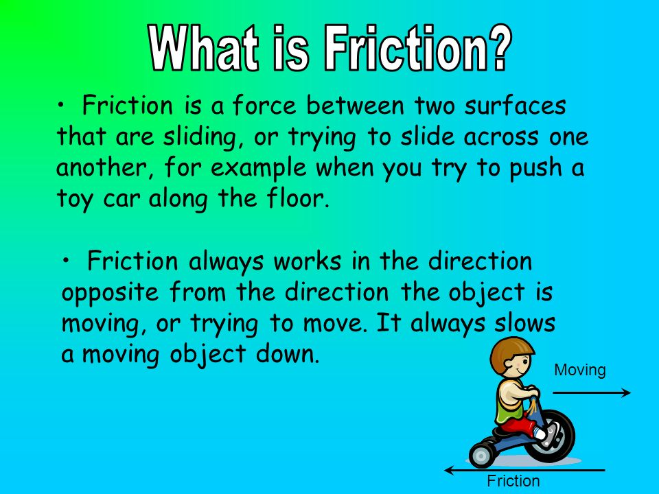 Friction is a force between two surfaces that are sliding, or trying to slide across one another, for example when you try to push a toy car along the
