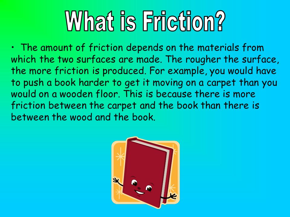 The amount of friction depends on the materials from which the two surfaces are made. The rougher the surface, the more friction is produced. For exam