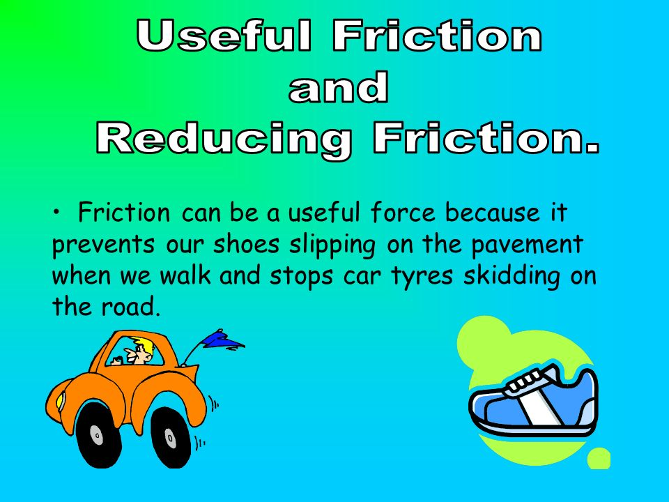 Friction can be a useful force because it prevents our shoes slipping on the pavement when we walk and stops car tyres skidding on the road.